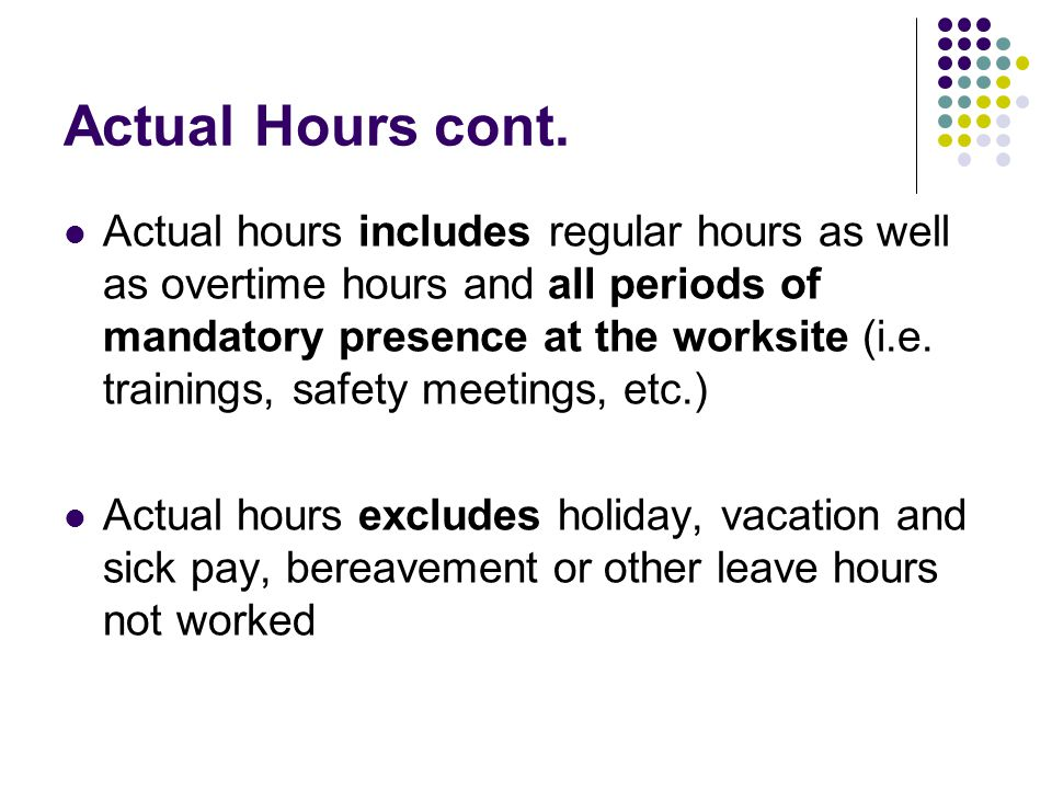 Actual Hours cont. Actual hours includes regular hours as well as overtime hours and all periods of mandatory presence at the worksite (i.e. trainings