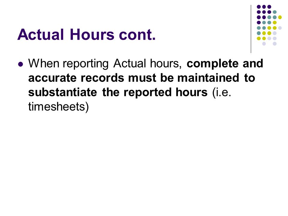 Actual Hours cont. When reporting Actual hours, complete and accurate records must be maintained to substantiate the reported hours (i.e. timesheets)