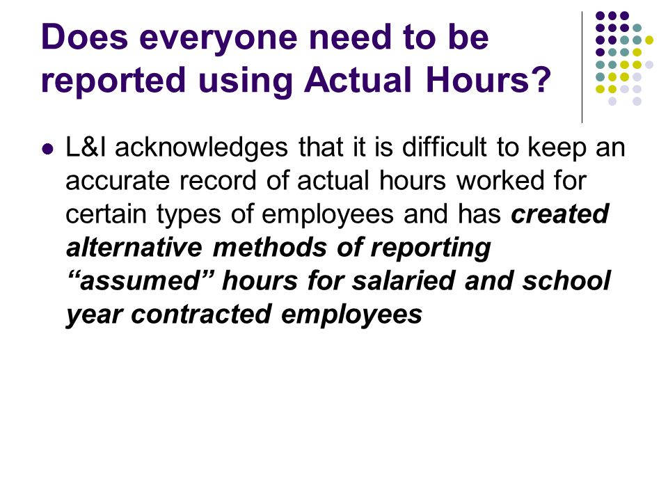 Assumed Hours Uses a standardized assumed hours for reporting purposes Assumed hours reporting does NOT allow for deducting hours when employees are on leave (sick, vacation, holiday, etc.) Assumed hours reporting does NOT require reporting additional time