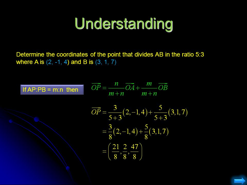 Understanding Determine the coordinates of the point that divides AB in the ratio 5:3 where A is (2, -1, 4) and B is (3, 1, 7) If AP:PB = m:n then