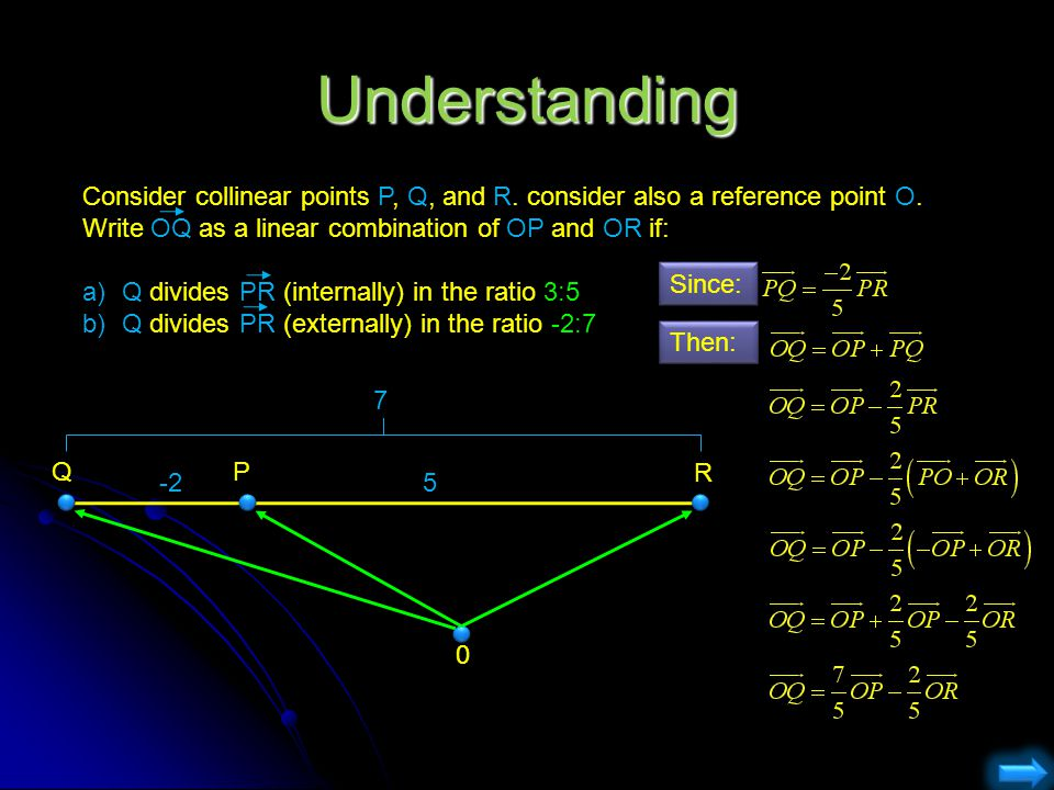 Understanding Consider collinear points P, Q, and R. consider also a reference point O. Write OQ as a linear combination of OP and OR if: a)Q divides