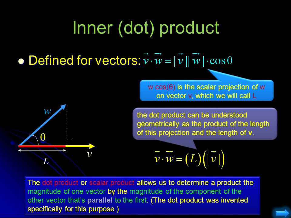 Inner (dot) product Defined for vectors: Defined for vectors:  L v w w·cos(θ) is the scalar projection of w on vector v, which we will call L the dot