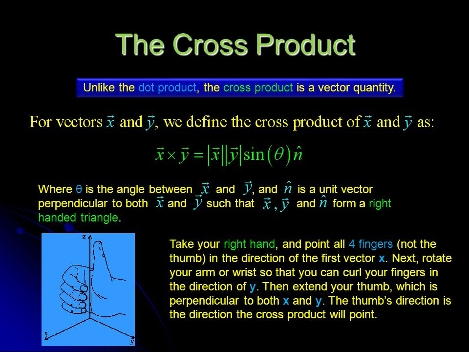 The Cross Product Unlike the dot product, the cross product is a vector quantity. Where θ is the angle between and, and is a unit vector perpendicular