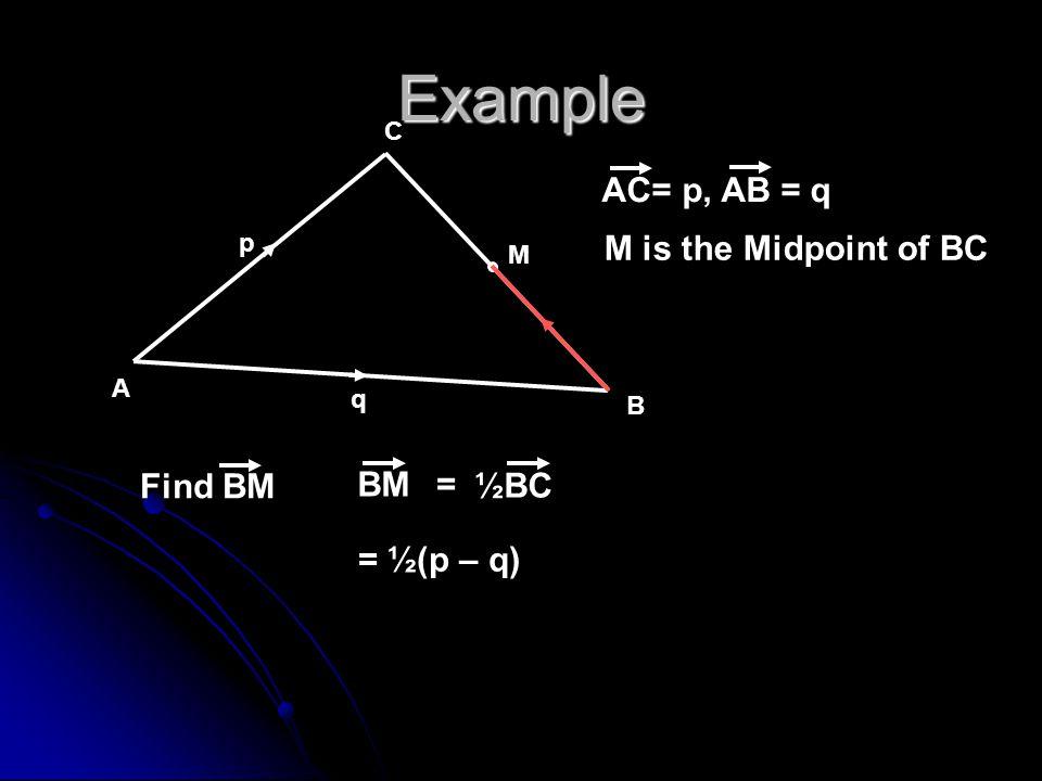 Example A B C p q M M is the Midpoint of BC Find BM AC= p, AB = q BM ½BC = = ½(p – q)