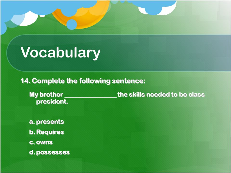 Vocabulary 14.Complete the following sentence: My brother ________________ the skills needed to be class president.