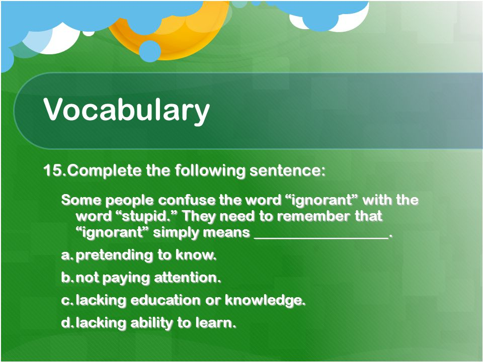 Vocabulary 15.Complete the following sentence: Some people confuse the word ignorant with the word stupid. They need to remember that ignorant simply means __________________.
