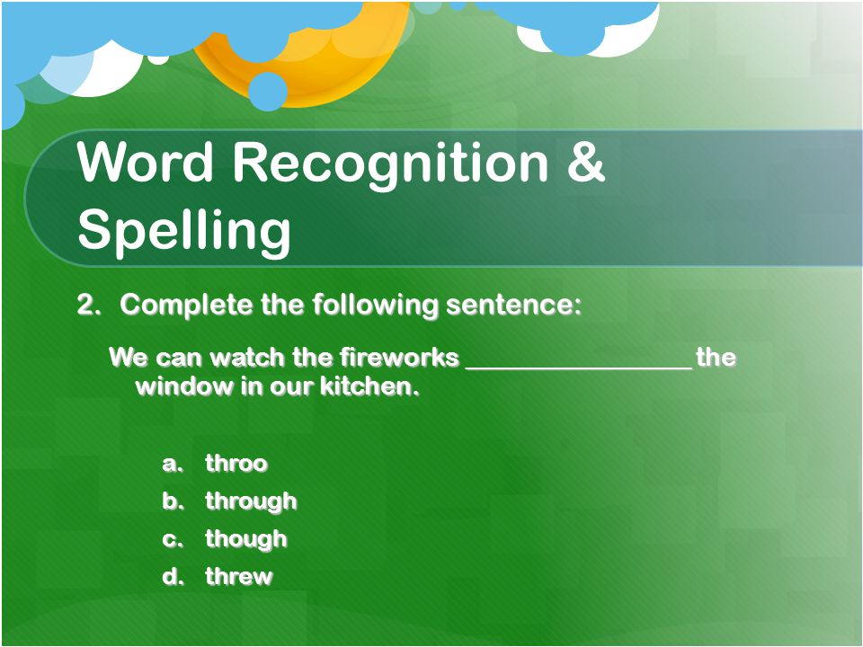 Word Recognition & Spelling 2.Complete the following sentence: We can watch the fireworks _________________ the window in our kitchen.