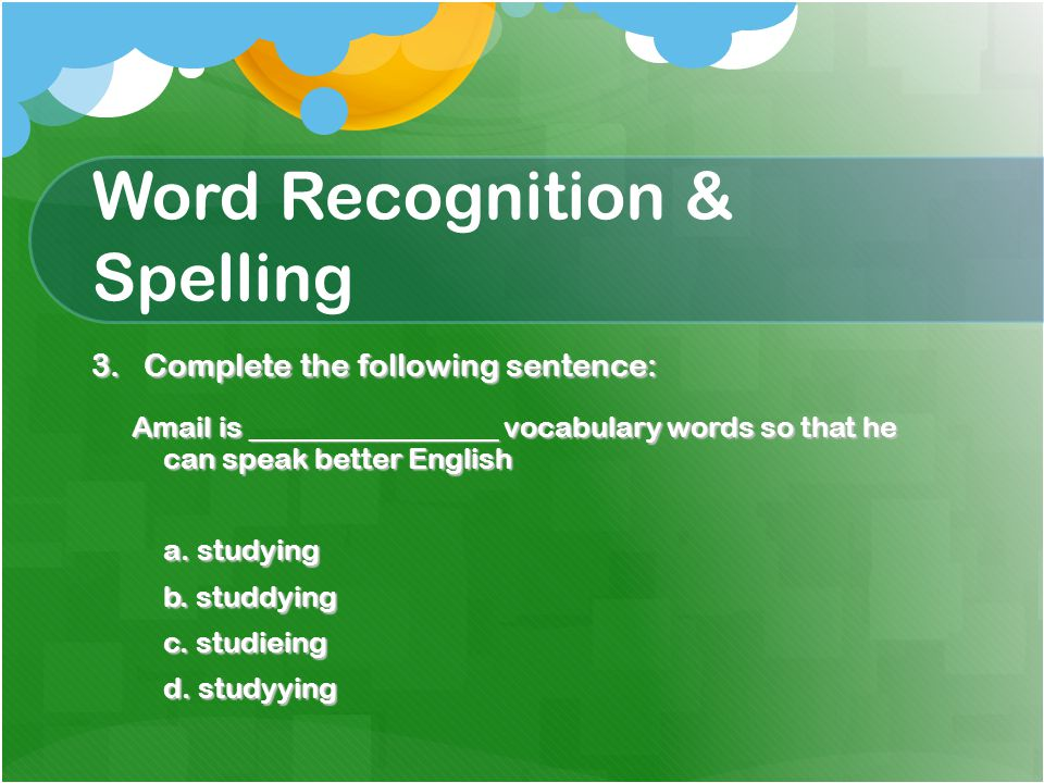 Word Recognition & Spelling 3.Complete the following sentence: Amail is _________________ vocabulary words so that he can speak better English a.