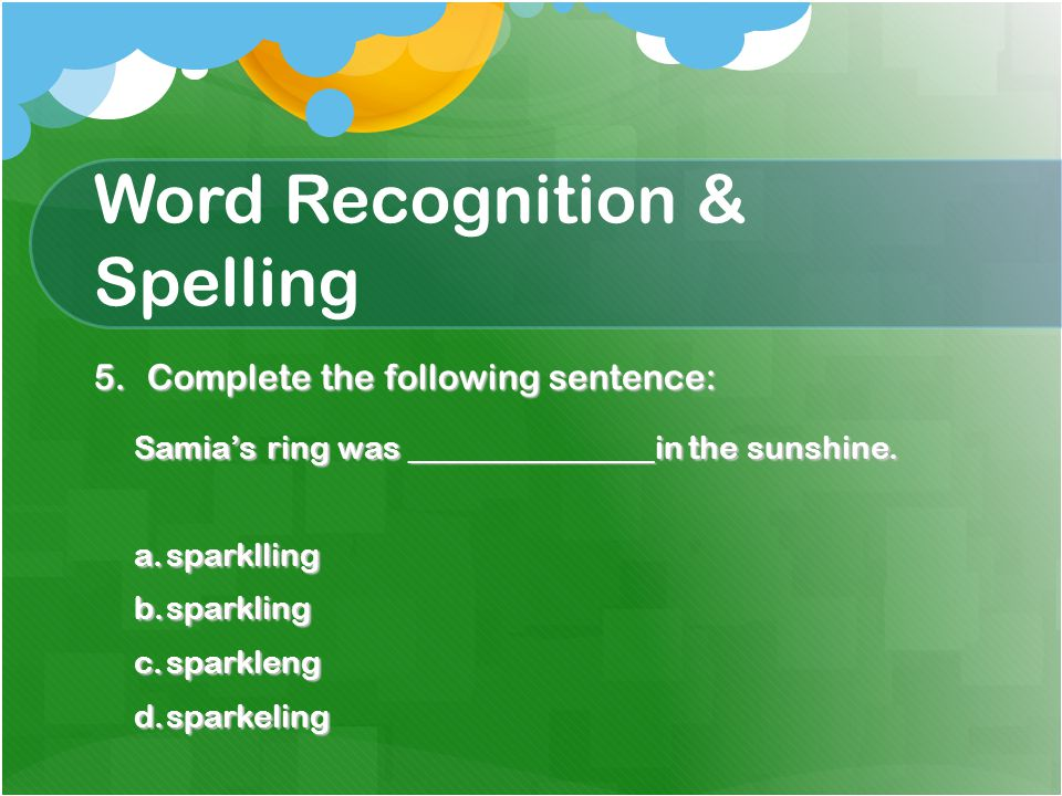 Word Recognition & Spelling 5.Complete the following sentence: Samia's ring was _______________in the sunshine.