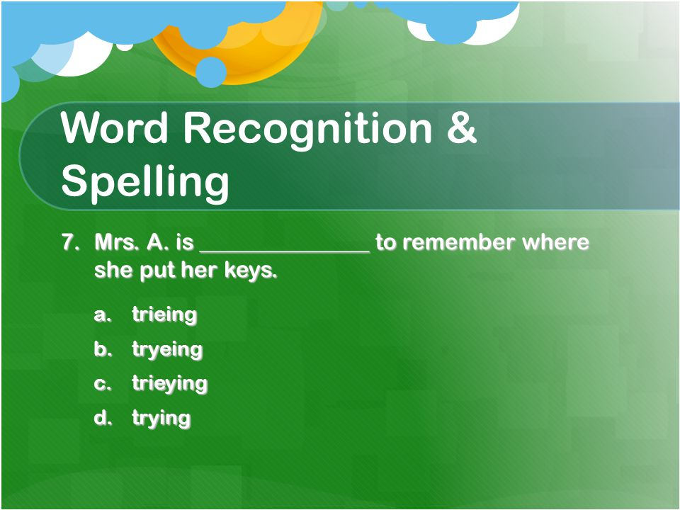 Word Recognition & Spelling 7.Mrs. A. is _______________ to remember where she put her keys.