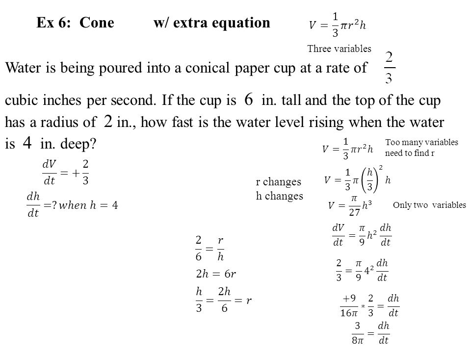 Ex 6: Cone w/ extra equation Water is being poured into a conical paper cup at a rate of cubic inches per second. If the cup is 6 in. tall and the top