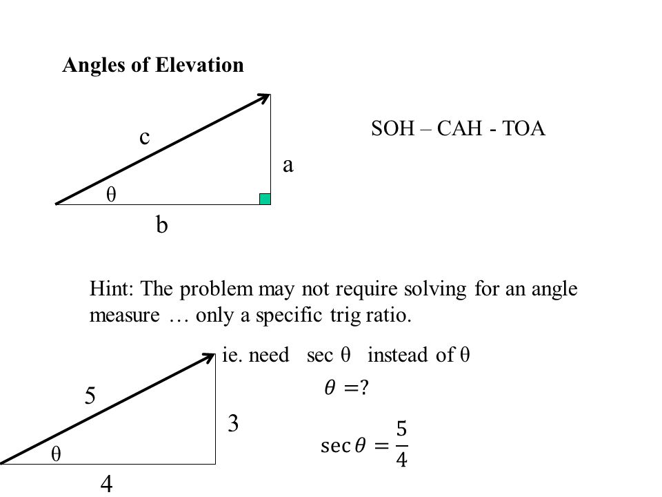 Angles of Elevation θ a b c SOH – CAH - TOA Hint: The problem may not require solving for an angle measure … only a specific trig ratio. ie. need sec