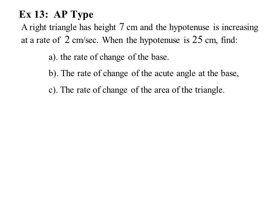 Ex 13: AP Type A right triangle has height 7 cm and the hypotenuse is increasing at a rate of 2 cm/sec. When the hypotenuse is 25 cm, find: a). the ra