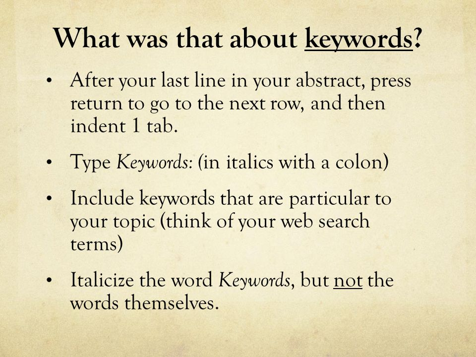 What was that about keywords? After your last line in your abstract, press return to go to the next row, and then indent 1 tab. Type Keywords: ( in it