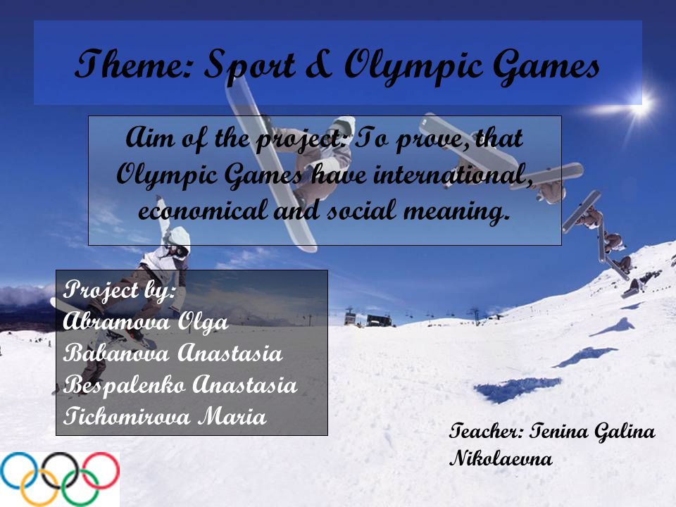 Theme: Sport & Olympic Games Aim of the project: To prove, that Olympic Games have international, economical and social meaning.