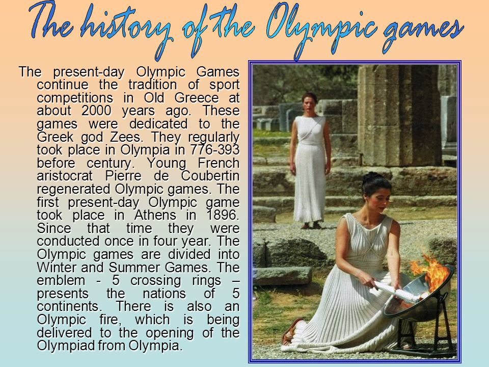 The present-day Olympic Games continue the tradition of sport competitions in Old Greece at about 2000 years ago.