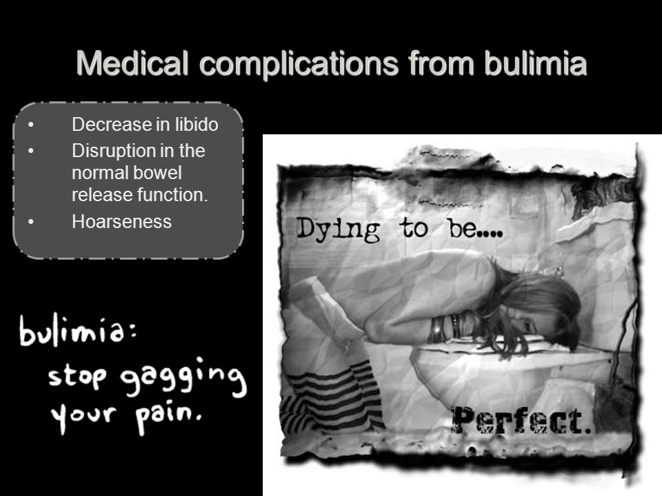Medical complications from bulimia Decrease in libido Disruption in the normal bowel release function.