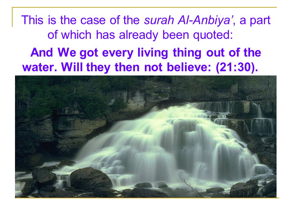 This is the case of the surah Al-Anbiya', a part of which has already been quoted: And We got every living thing out of the water.