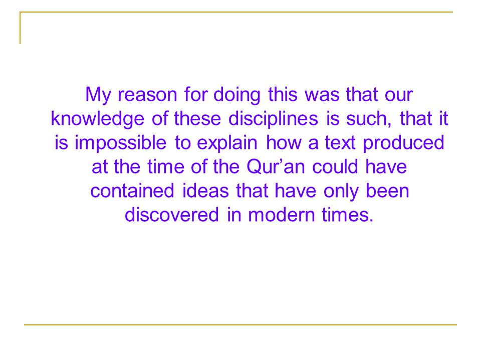 My reason for doing this was that our knowledge of these disciplines is such, that it is impossible to explain how a text produced at the time of the Qur'an could have contained ideas that have only been discovered in modern times.