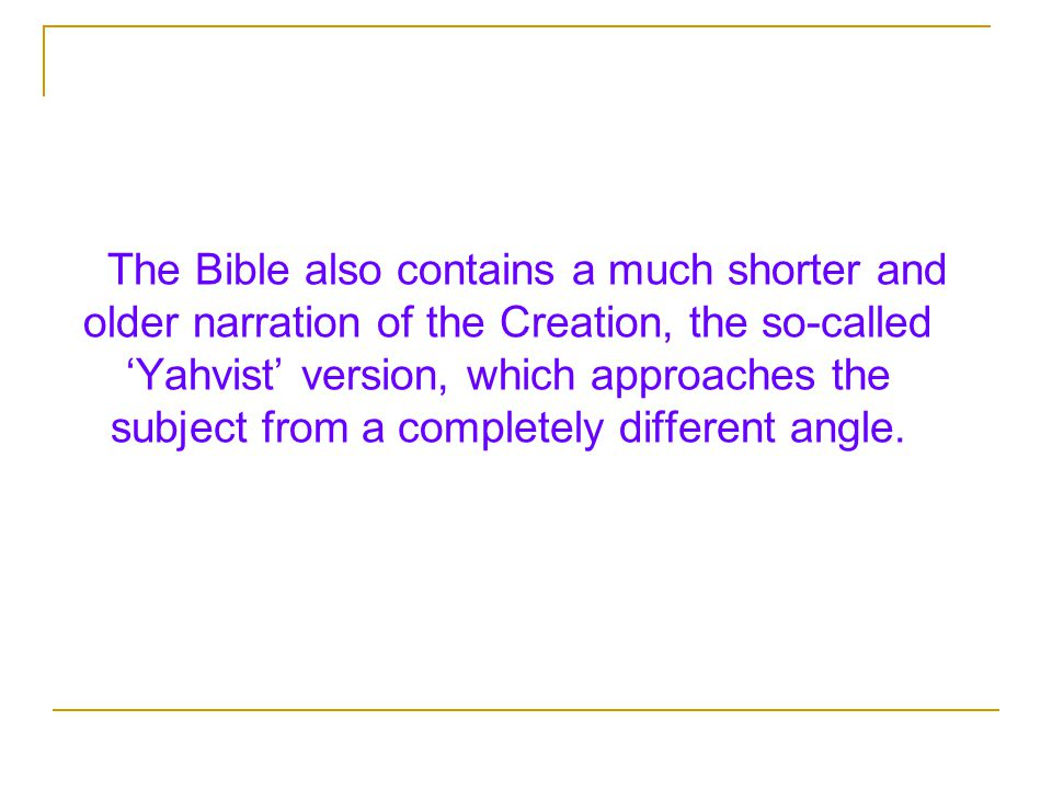 The Bible also contains a much shorter and older narration of the Creation, the so-called 'Yahvist' version, which approaches the subject from a completely different angle.