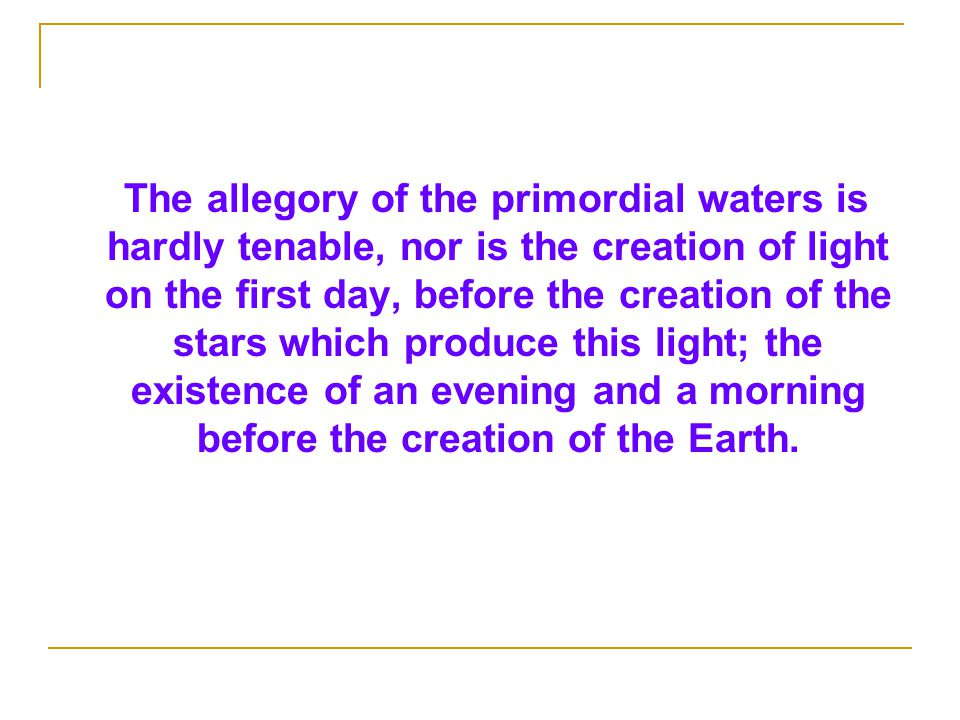 The allegory of the primordial waters is hardly tenable, nor is the creation of light on the first day, before the creation of the stars which produce this light; the existence of an evening and a morning before the creation of the Earth.
