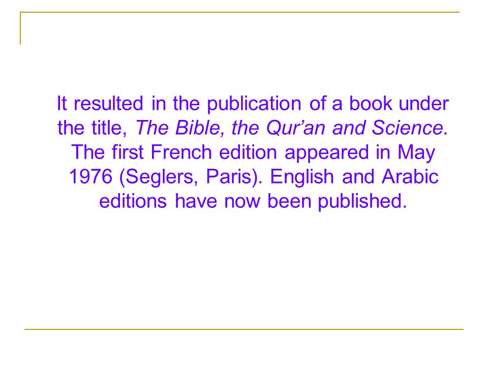 It resulted in the publication of a book under the title, The Bible, the Qur'an and Science.