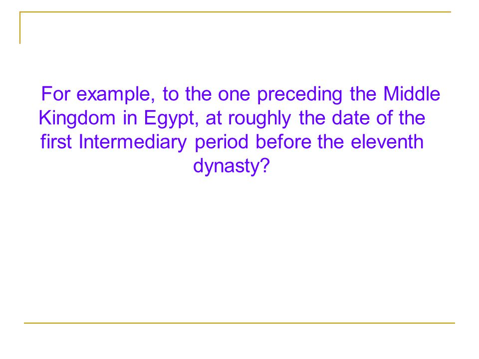 For example, to the one preceding the Middle Kingdom in Egypt, at roughly the date of the first Intermediary period before the eleventh dynasty?