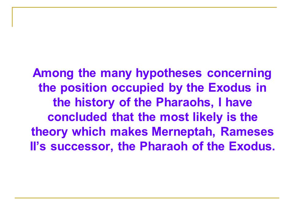 Among the many hypotheses concerning the position occupied by the Exodus in the history of the Pharaohs, I have concluded that the most likely is the theory which makes Merneptah, Rameses II's successor, the Pharaoh of the Exodus.