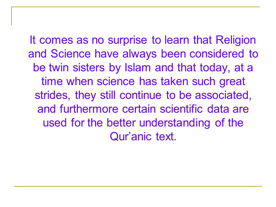 It comes as no surprise to learn that Religion and Science have always been considered to be twin sisters by Islam and that today, at a time when science has taken such great strides, they still continue to be associated, and furthermore certain scientific data are used for the better understanding of the Qur'anic text.