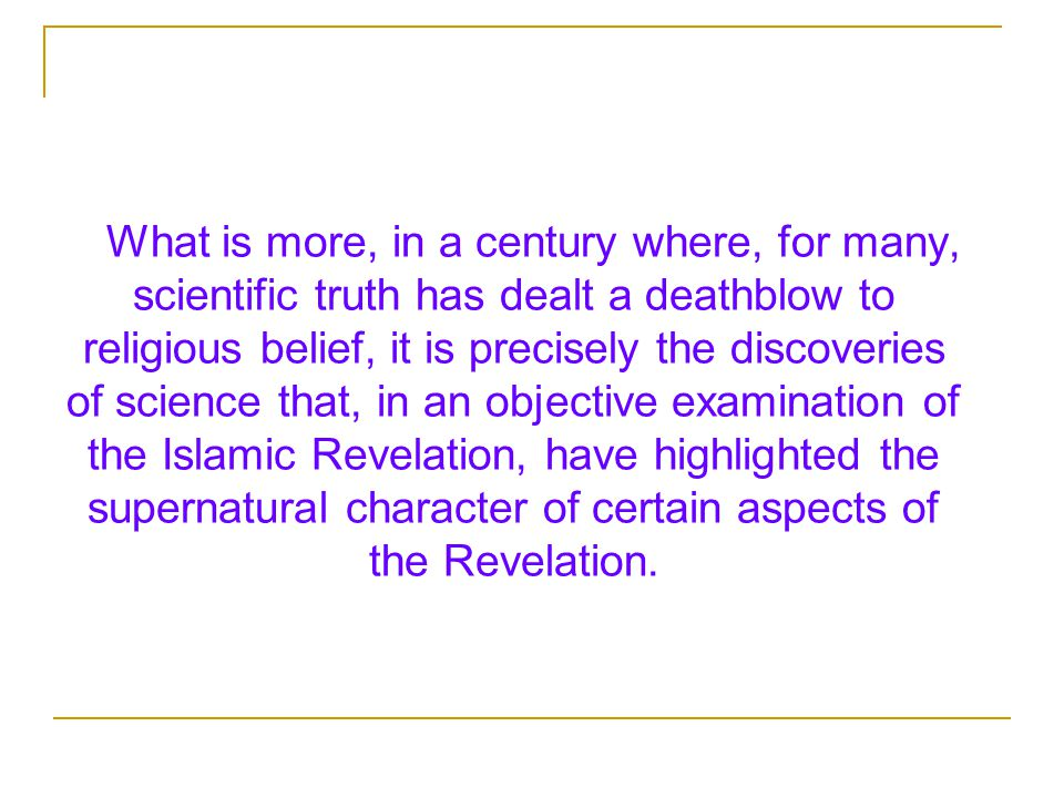 What is more, in a century where, for many, scientific truth has dealt a deathblow to religious belief, it is precisely the discoveries of science that, in an objective examination of the Islamic Revelation, have highlighted the supernatural character of certain aspects of the Revelation.