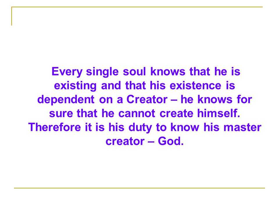 Every single soul knows that he is existing and that his existence is dependent on a Creator – he knows for sure that he cannot create himself.