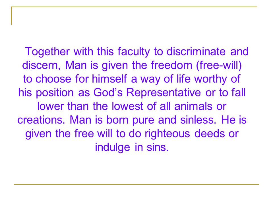 Together with this faculty to discriminate and discern, Man is given the freedom (free-will) to choose for himself a way of life worthy of his position as God's Representative or to fall lower than the lowest of all animals or creations.