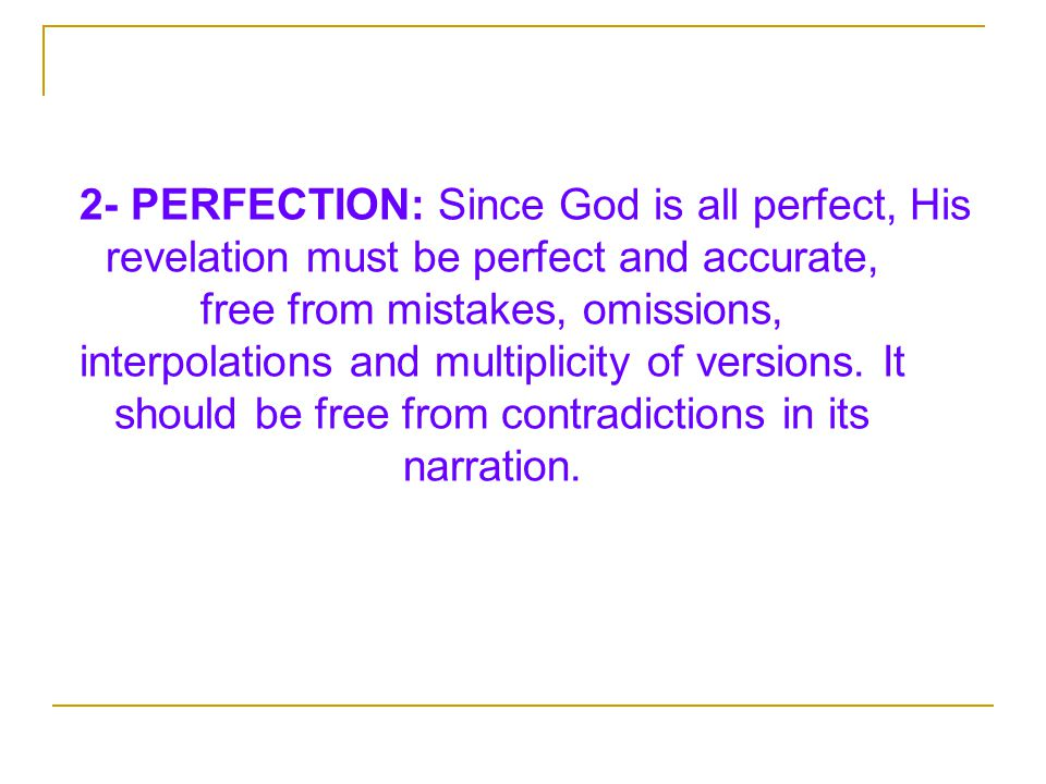 2- PERFECTION: Since God is all perfect, His revelation must be perfect and accurate, free from mistakes, omissions, interpolations and multiplicity of versions.