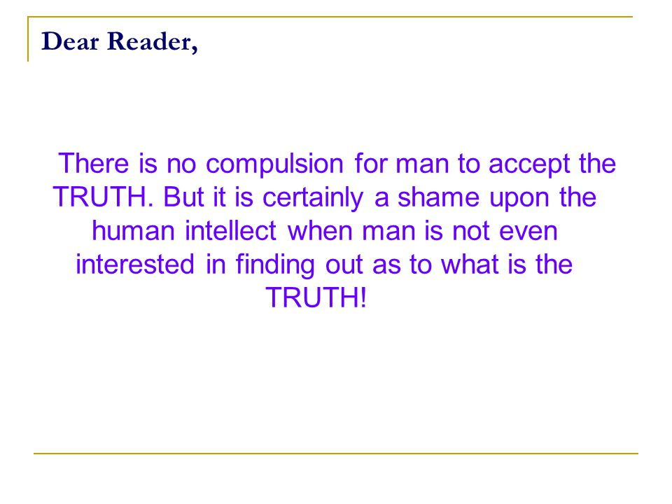 Dear Reader, There is no compulsion for man to accept the TRUTH.