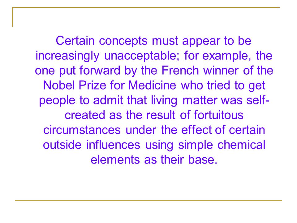 Certain concepts must appear to be increasingly unacceptable; for example, the one put forward by the French winner of the Nobel Prize for Medicine who tried to get people to admit that living matter was self- created as the result of fortuitous circumstances under the effect of certain outside influences using simple chemical elements as their base.