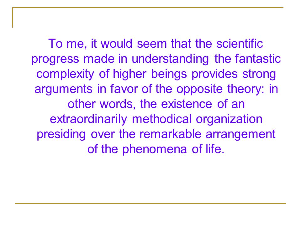 To me, it would seem that the scientific progress made in understanding the fantastic complexity of higher beings provides strong arguments in favor of the opposite theory: in other words, the existence of an extraordinarily methodical organization presiding over the remarkable arrangement of the phenomena of life.
