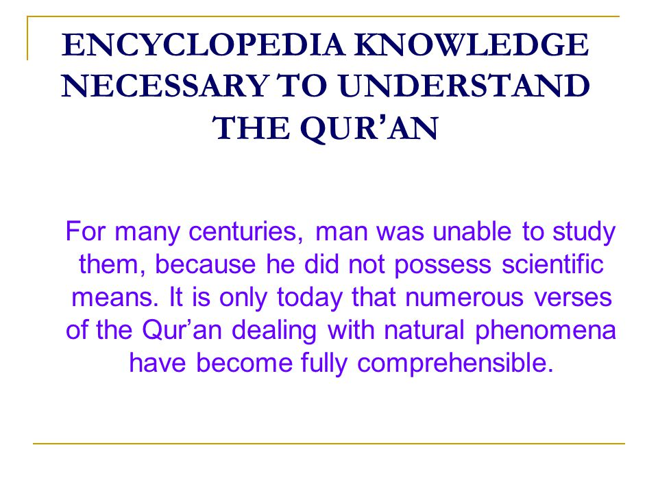 ENCYCLOPEDIA KNOWLEDGE NECESSARY TO UNDERSTAND THE QUR ' AN For many centuries, man was unable to study them, because he did not possess scientific means.