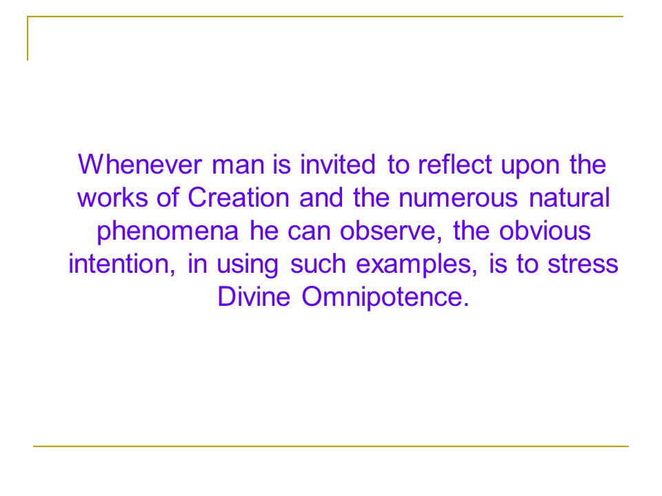 Whenever man is invited to reflect upon the works of Creation and the numerous natural phenomena he can observe, the obvious intention, in using such examples, is to stress Divine Omnipotence.