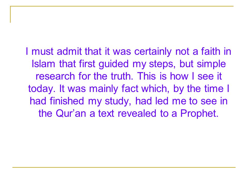 I must admit that it was certainly not a faith in Islam that first guided my steps, but simple research for the truth.