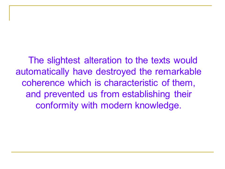 The slightest alteration to the texts would automatically have destroyed the remarkable coherence which is characteristic of them, and prevented us from establishing their conformity with modern knowledge.