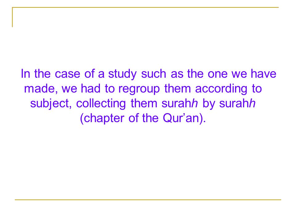 In the case of a study such as the one we have made, we had to regroup them according to subject, collecting them surahh by surahh (chapter of the Qur'an).