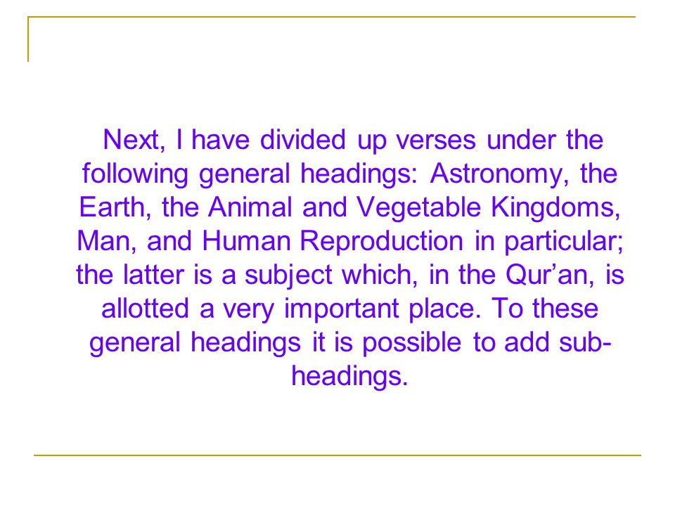 Next, I have divided up verses under the following general headings: Astronomy, the Earth, the Animal and Vegetable Kingdoms, Man, and Human Reproduction in particular; the latter is a subject which, in the Qur'an, is allotted a very important place.