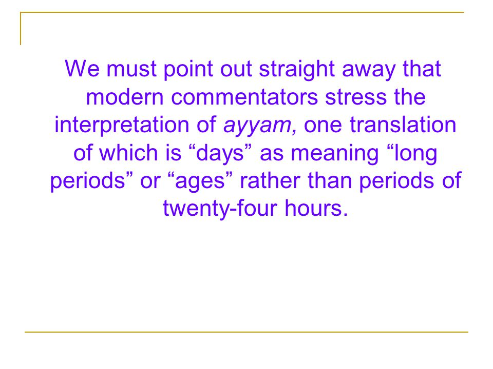 We must point out straight away that modern commentators stress the interpretation of ayyam, one translation of which is days as meaning long periods or ages rather than periods of twenty-four hours.
