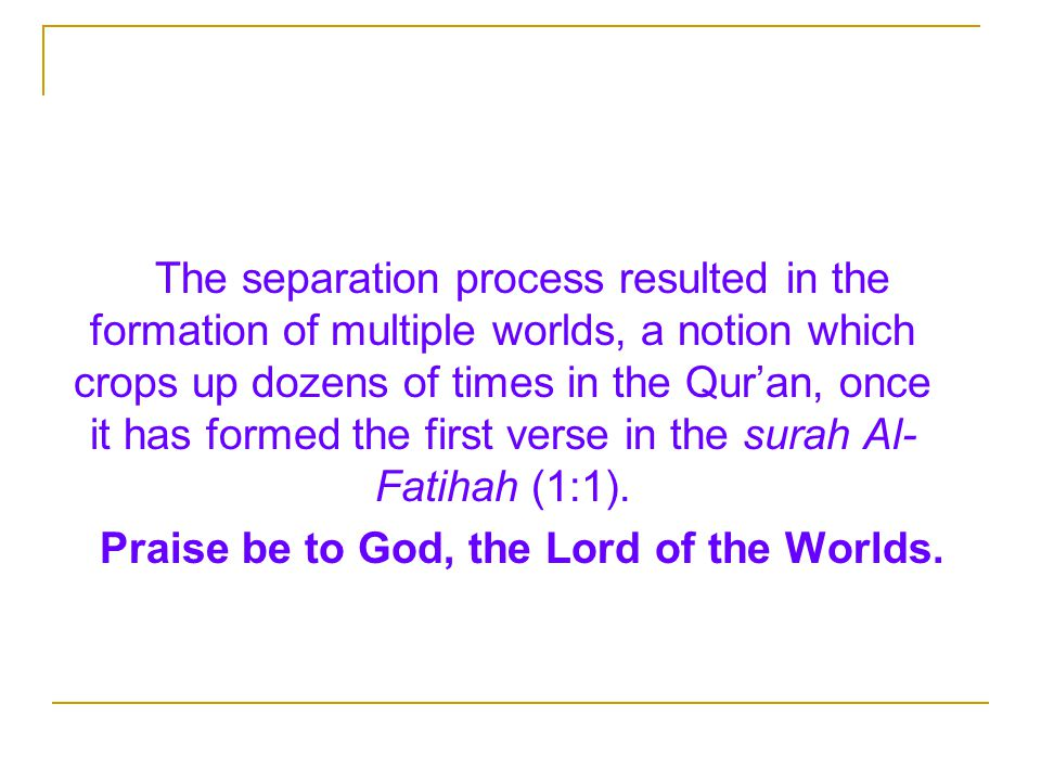 The separation process resulted in the formation of multiple worlds, a notion which crops up dozens of times in the Qur'an, once it has formed the first verse in the surah Al- Fatihah (1:1).