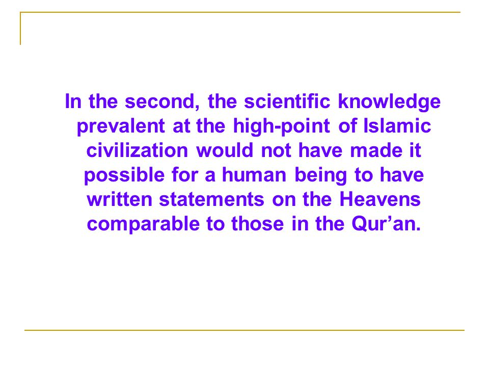 In the second, the scientific knowledge prevalent at the high-point of Islamic civilization would not have made it possible for a human being to have written statements on the Heavens comparable to those in the Qur'an.