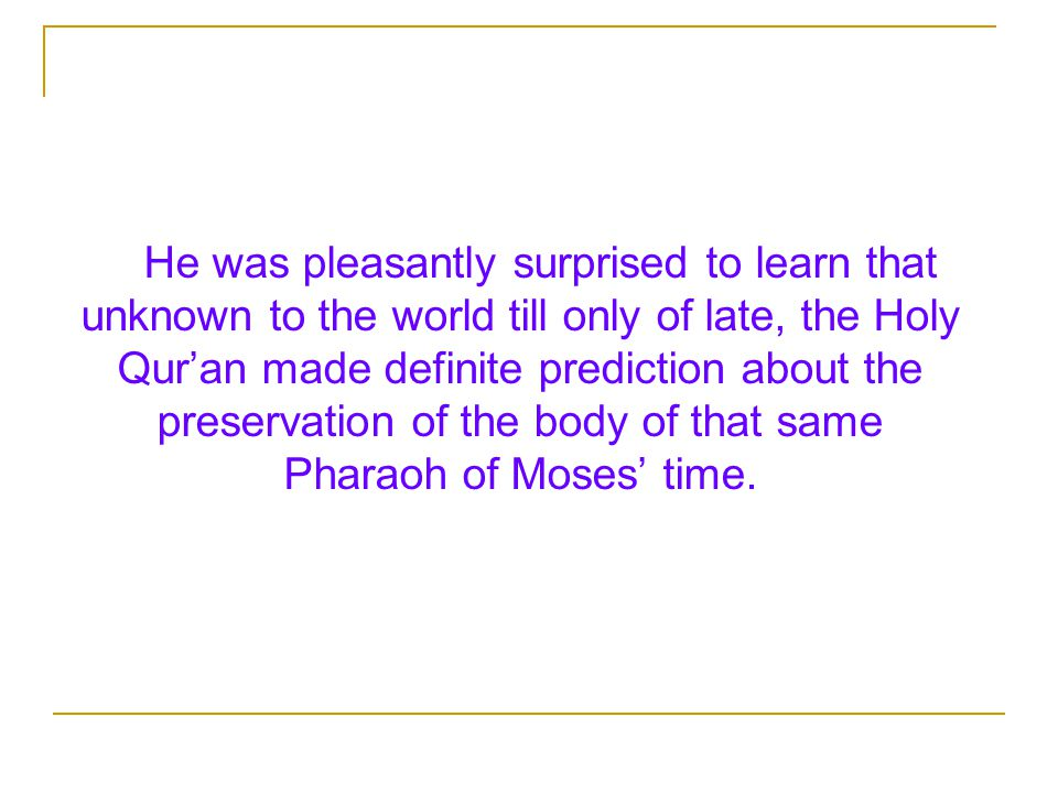 He was pleasantly surprised to learn that unknown to the world till only of late, the Holy Qur'an made definite prediction about the preservation of the body of that same Pharaoh of Moses' time.