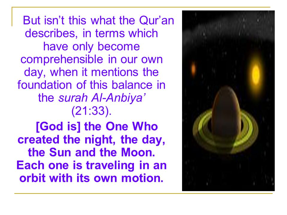 But isn't this what the Qur'an describes, in terms which have only become comprehensible in our own day, when it mentions the foundation of this balance in the surah Al-Anbiya' (21:33).