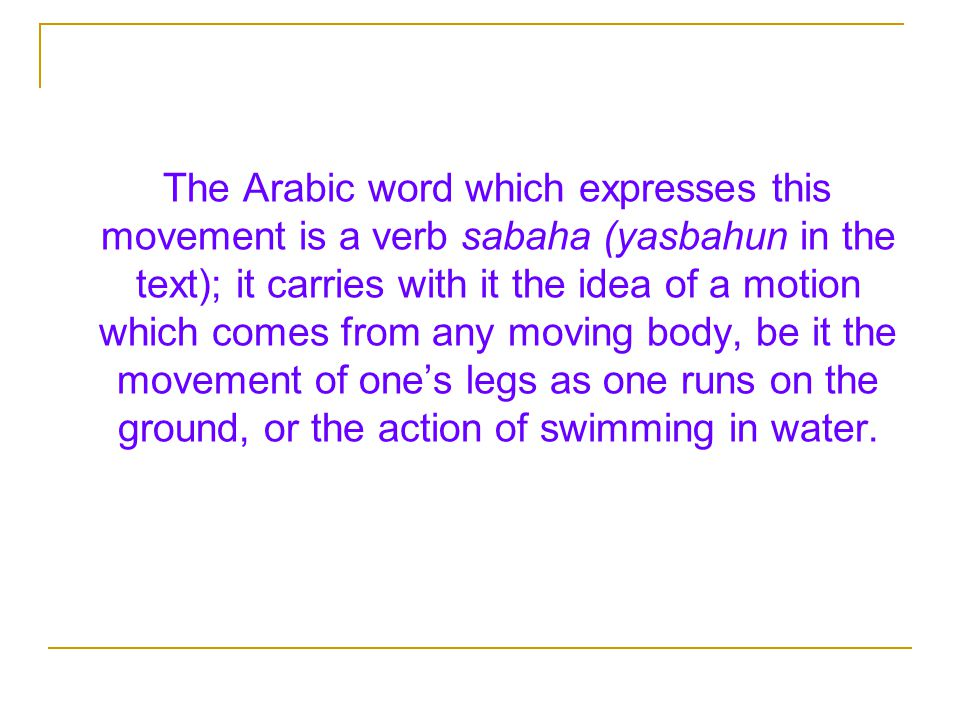 The Arabic word which expresses this movement is a verb sabaha (yasbahun in the text); it carries with it the idea of a motion which comes from any moving body, be it the movement of one's legs as one runs on the ground, or the action of swimming in water.