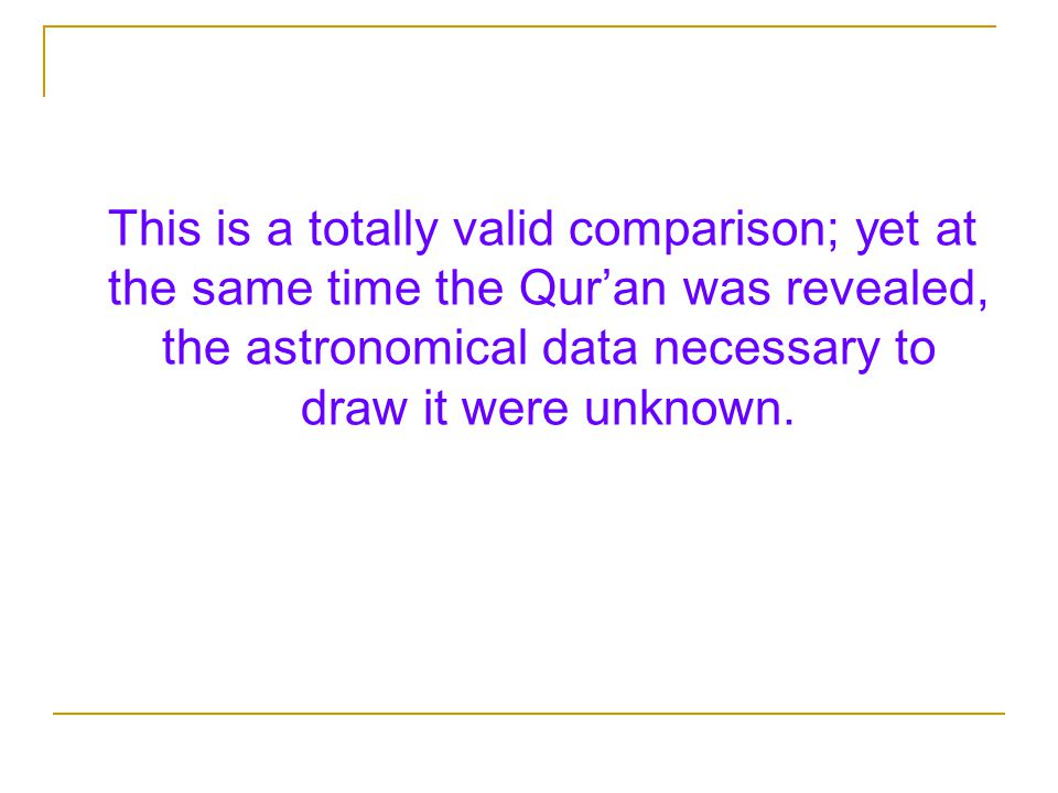 This is a totally valid comparison; yet at the same time the Qur'an was revealed, the astronomical data necessary to draw it were unknown.