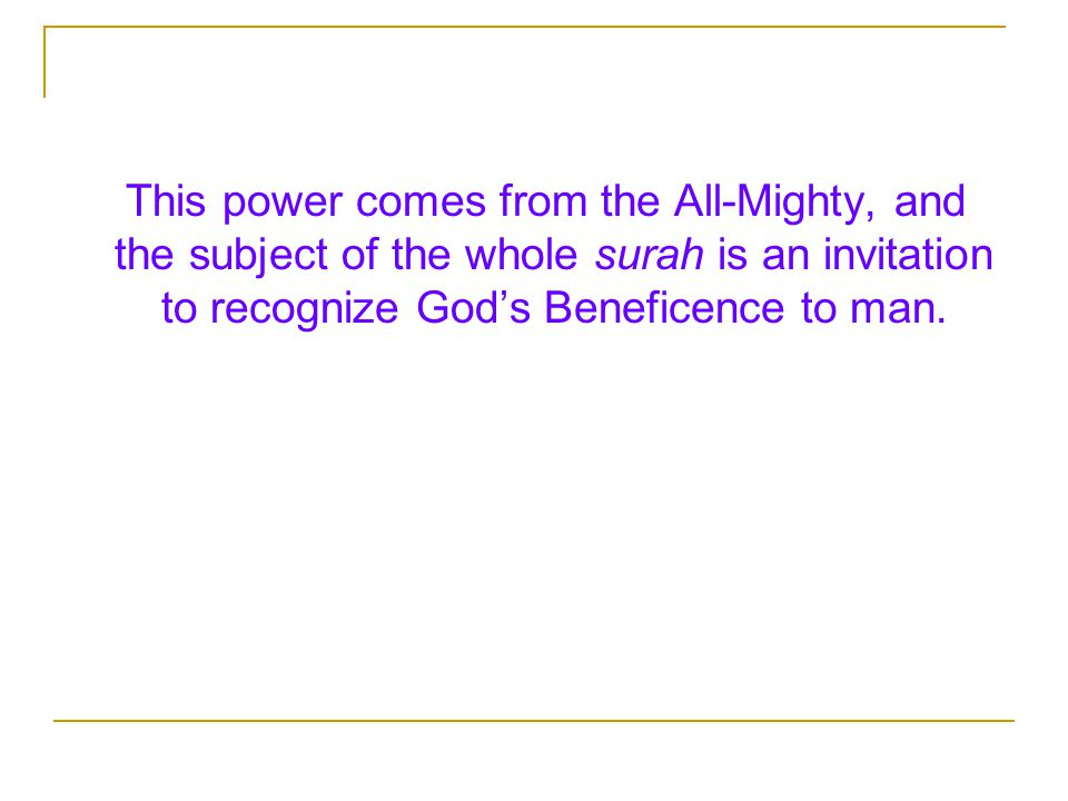 This power comes from the All-Mighty, and the subject of the whole surah is an invitation to recognize God's Beneficence to man.